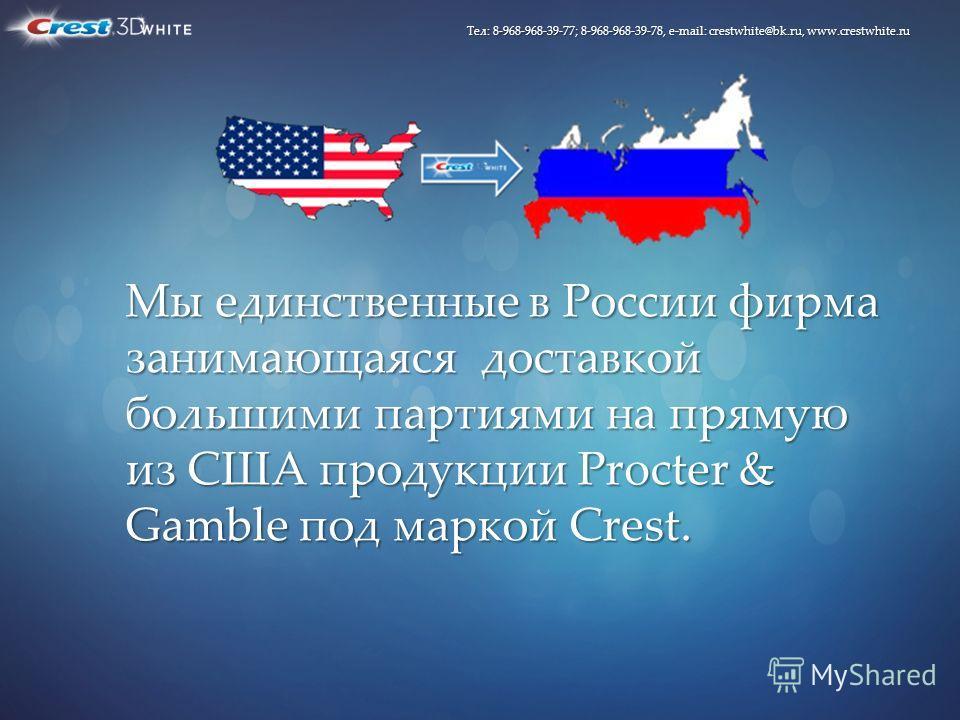 Мы единственные в России фирма занимающаяся доставкой большими партиями на прямую из США продукции Procter & Gamble под маркой Crest. Тел: 8-968-968-39-77; 8-968-968-39-78, e-mail: crestwhite@bk.ru, www.crestwhite.ru