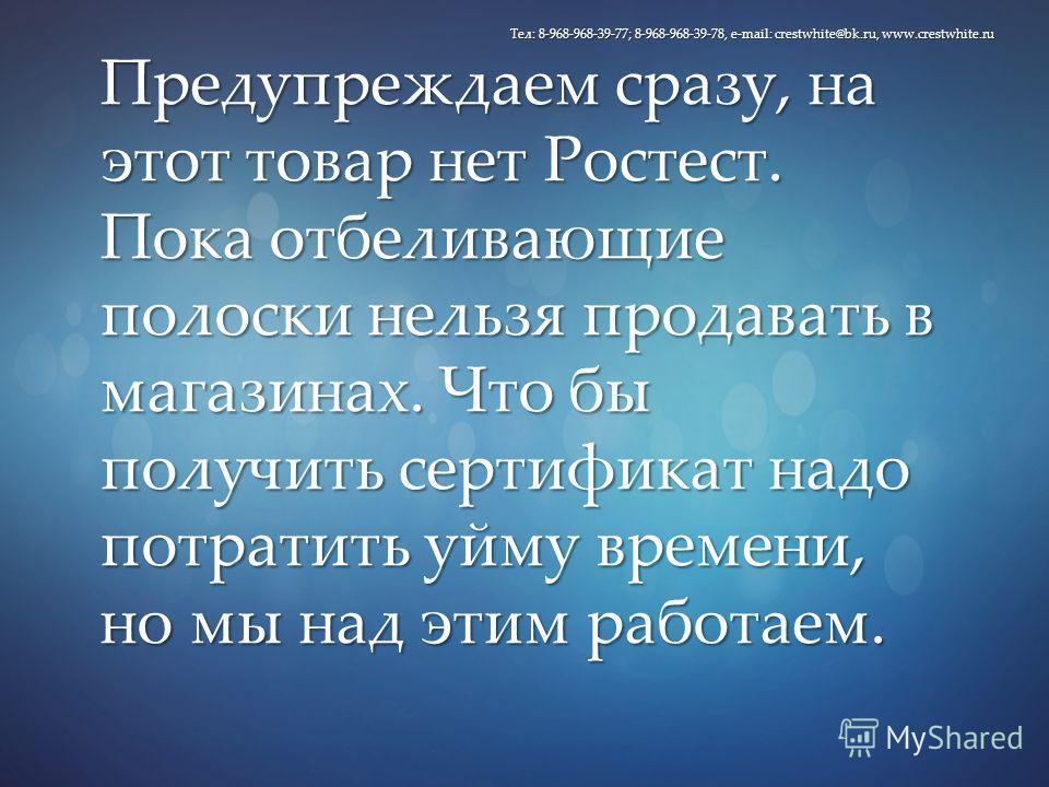 Предупреждаем сразу, на этот товар нет Ростест. Пока отбеливающие полоски нельзя продавать в магазинах. Что бы получить сертификат надо потратить уйму времени, но мы над этим работаем. Тел: 8-968-968-39-77; 8-968-968-39-78, e-mail: crestwhite@bk.ru,