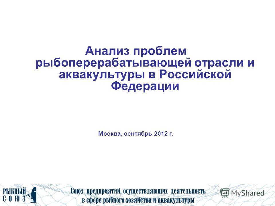 Анализ проблем рыбоперерабатывающей отрасли и аквакультуры в Российской Федерации Москва, сентябрь 2012 г.