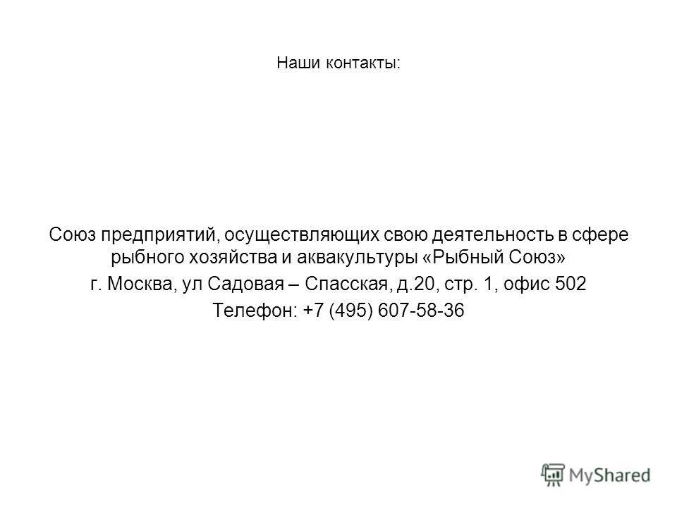 Наши контакты: Союз предприятий, осуществляющих свою деятельность в сфере рыбного хозяйства и аквакультуры «Рыбный Союз» г. Москва, ул Садовая – Спасская, д.20, стр. 1, офис 502 Телефон: +7 (495) 607-58-36