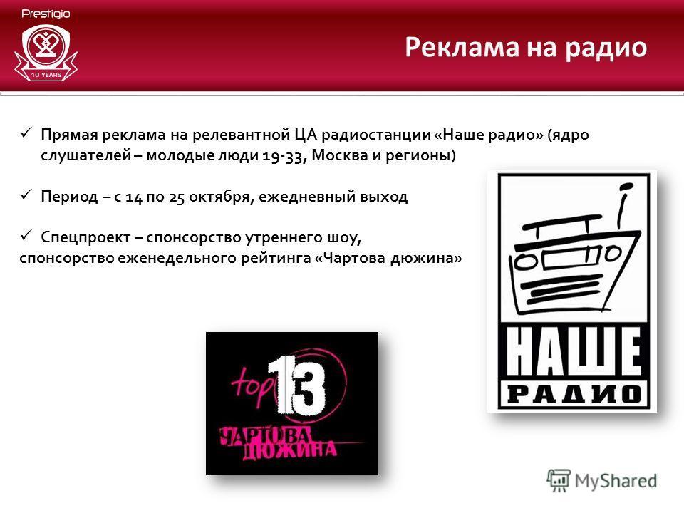Прямая реклама на релевантной ЦА радиостанции «Наше радио» (ядро слушателей – молодые люди 19-33, Москва и регионы) Период – с 14 по 25 октября, ежедневный выход Спецпроект – спонсорство утреннего шоу, спонсорство еженедельного рейтинга «Чартова дюжи