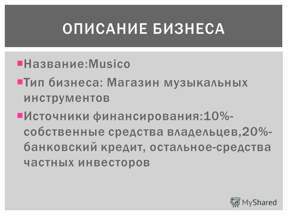 Название:Musico Тип бизнеса: Магазин музыкальных инструментов Источники финансирования:10%- собственные средства владельцев,20%- банковский кредит, остальное-средства частных инвесторов ОПИСАНИЕ БИЗНЕСА