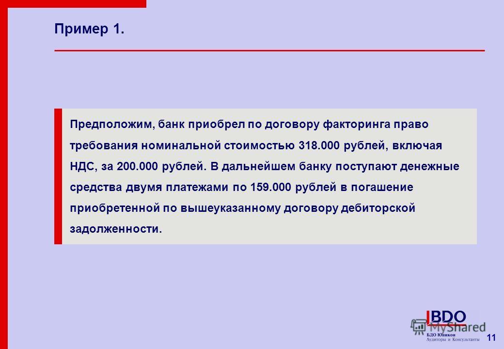 11 Пример 1. Предположим, банк приобрел по договору факторинга право требования номинальной стоимостью 318.000 рублей, включая НДС, за 200.000 рублей. В дальнейшем банку поступают денежные средства двумя платежами по 159.000 рублей в погашение приобр