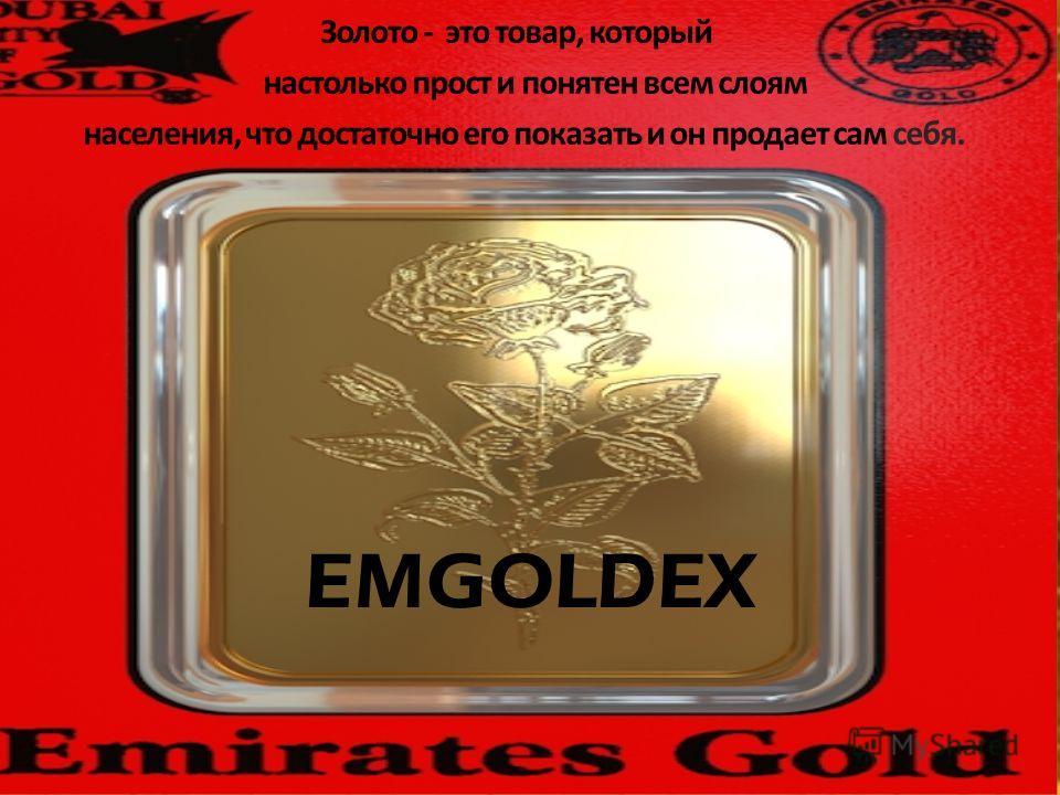 EMGOLDEX Золото - это товар, который настолько прост и понятен всем слоям населения, что достаточно его показать и он продает сам себя.