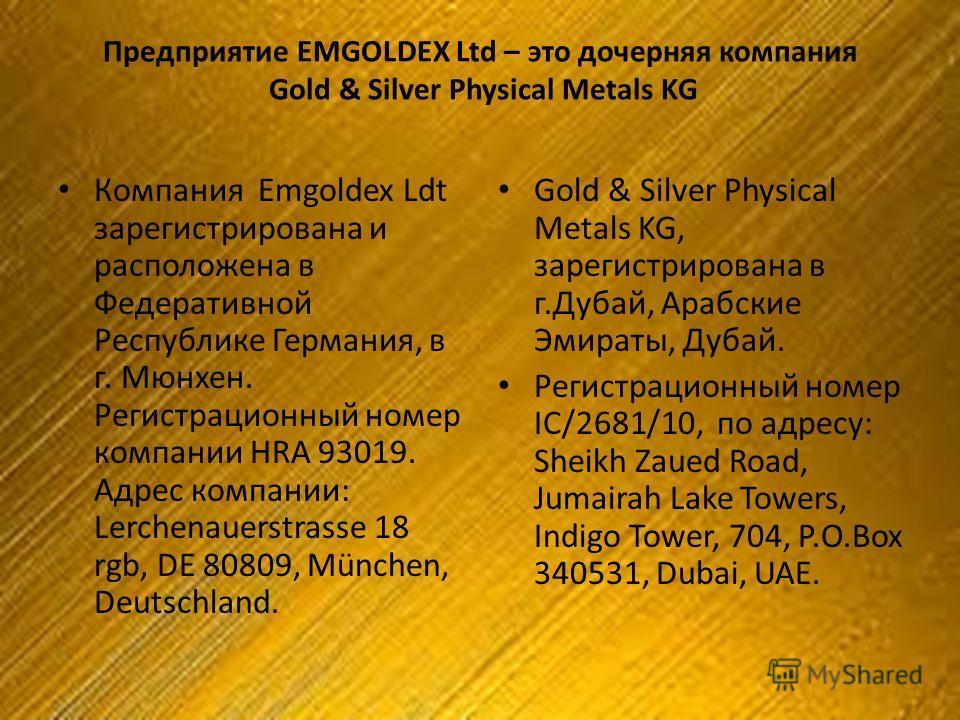 Предприятие EMGOLDEX Ltd – это дочерняя компания Gold & Silver Physical Metals KG Компания Emgoldex Ldt зарегистрирована и расположена в Федеративной Республике Германия, в г. Мюнхен. Регистрационный номер компании HRA 93019. Адрес компании: Lerchena