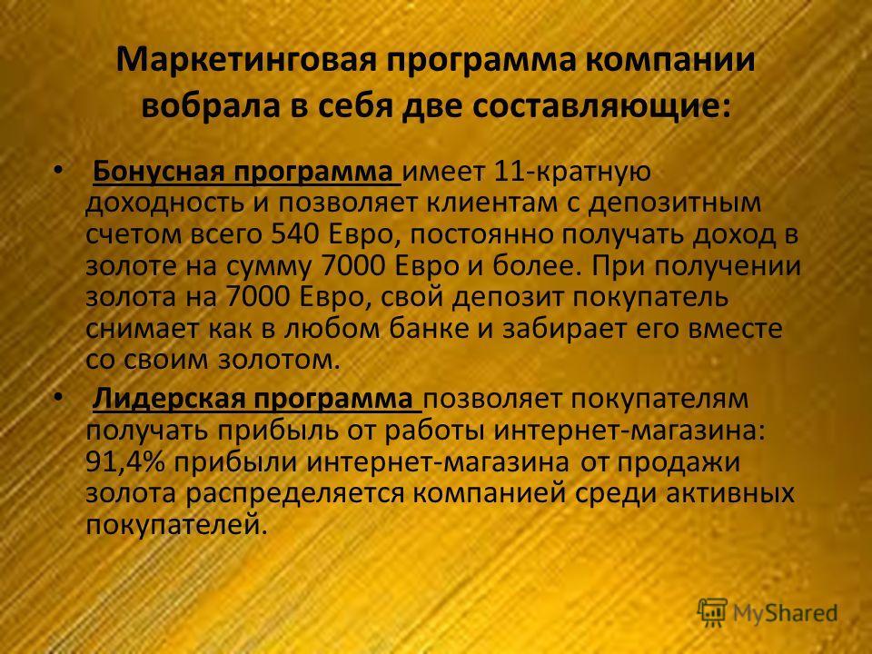 Бонусная программа имеет 11-кратную доходность и позволяет клиентам с депозитным счетом всего 540 Евро, постоянно получать доход в золоте на сумму 7000 Евро и более. При получении золота на 7000 Евро, свой депозит покупатель снимает как в любом банке