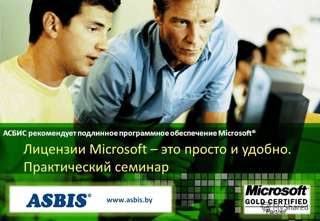 АСБИС рекомендует подлинное программное обеспечение Microsoft® Лицензии Microsoft – это просто и удобно. Практический семинар