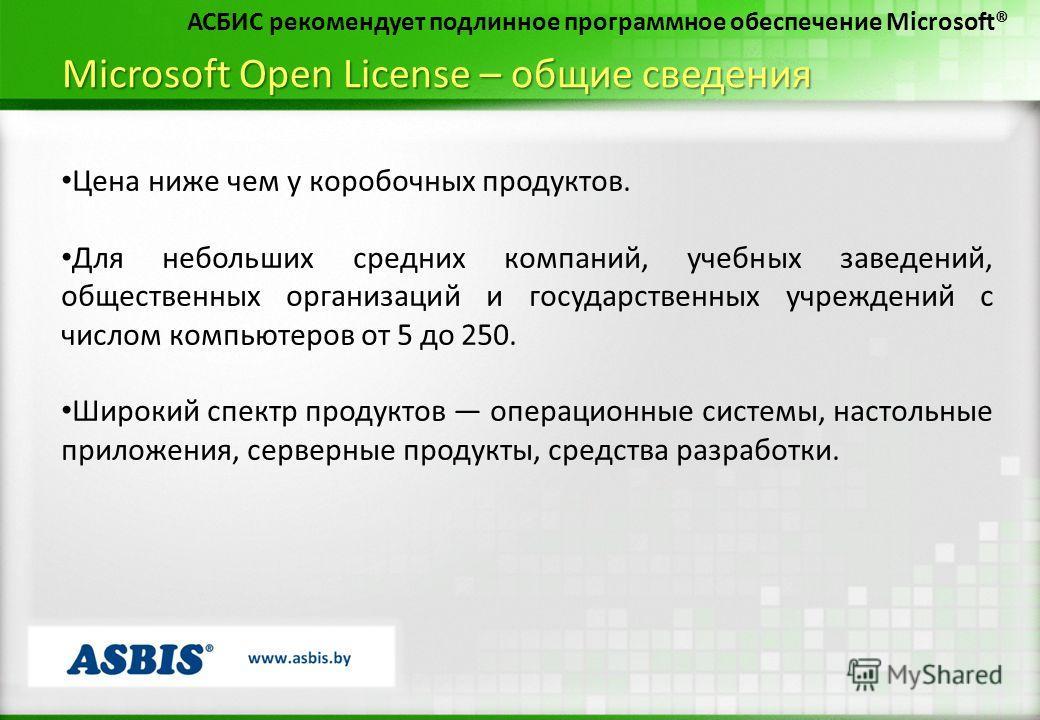 Microsoft Open License – общие сведения Цена ниже чем у коробочных продуктов. Для небольших средних компаний, учебных заведений, общественных организаций и государственных учреждений с числом компьютеров от 5 до 250. Широкий спектр продуктов операцио