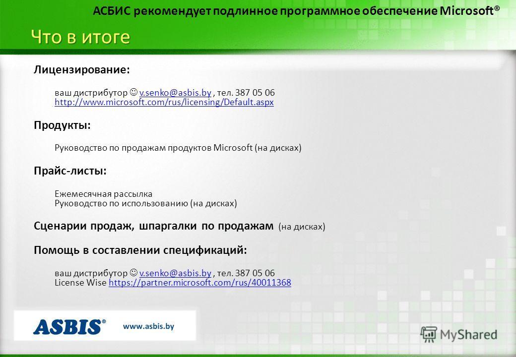 Что в итоге АСБИС рекомендует подлинное программное обеспечение Microsoft® Лицензирование: ваш дистрибутор v.senko@asbis.by, тел. 387 05 06v.senko@asbis.by http://www.microsoft.com/rus/licensing/Default.aspx Продукты: Руководство по продажам продукто