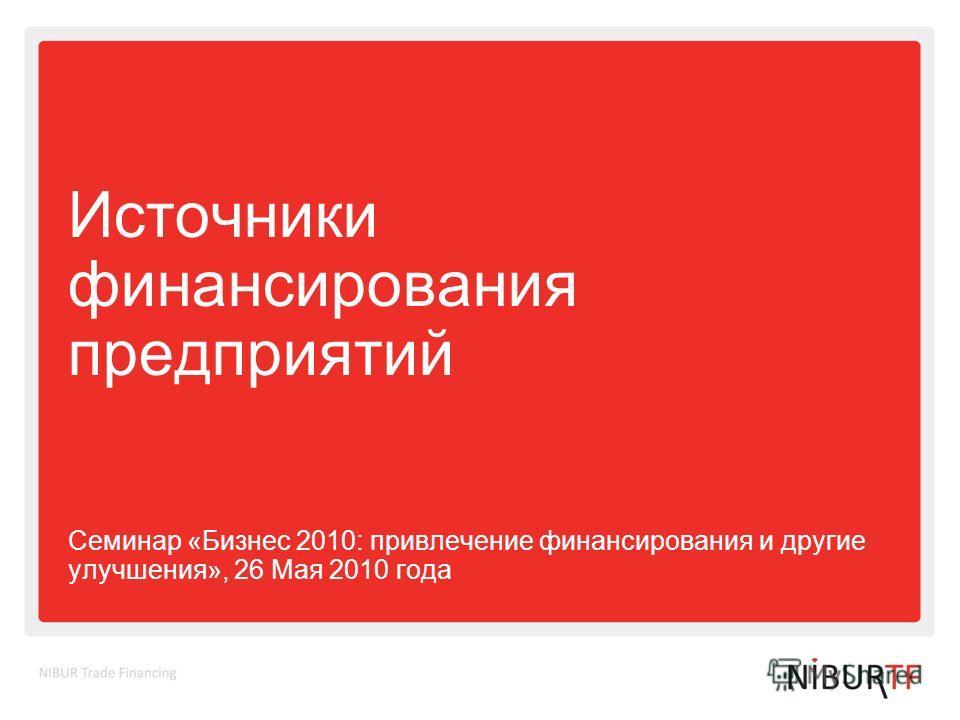 Источники финансирования предприятий Семинар «Бизнес 2010: привлечение финансирования и другие улучшения», 26 Мая 2010 года