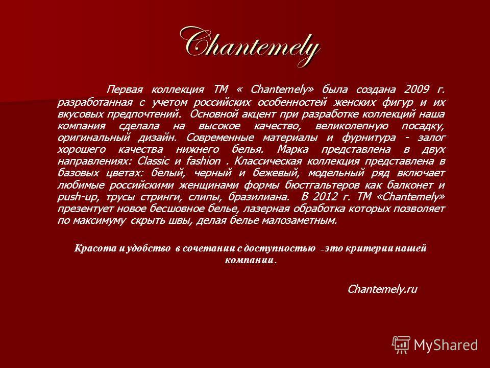 Chantemely Первая коллекция ТМ « Chantemely» была создана 2009 г. разработанная с учетом российских особенностей женских фигур и их вкусовых предпочтений. Основной акцент при разработке коллекций наша компания сделала на высокое качество, великолепну