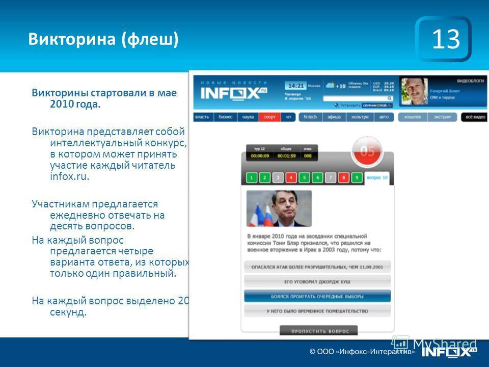 Викторина (флеш) Викторины стартовали в мае 2010 года. Викторина представляет собой интеллектуальный конкурс, в котором может принять участие каждый читатель infox.ru. Участникам предлагается ежедневно отвечать на десять вопросов. На каждый вопрос пр