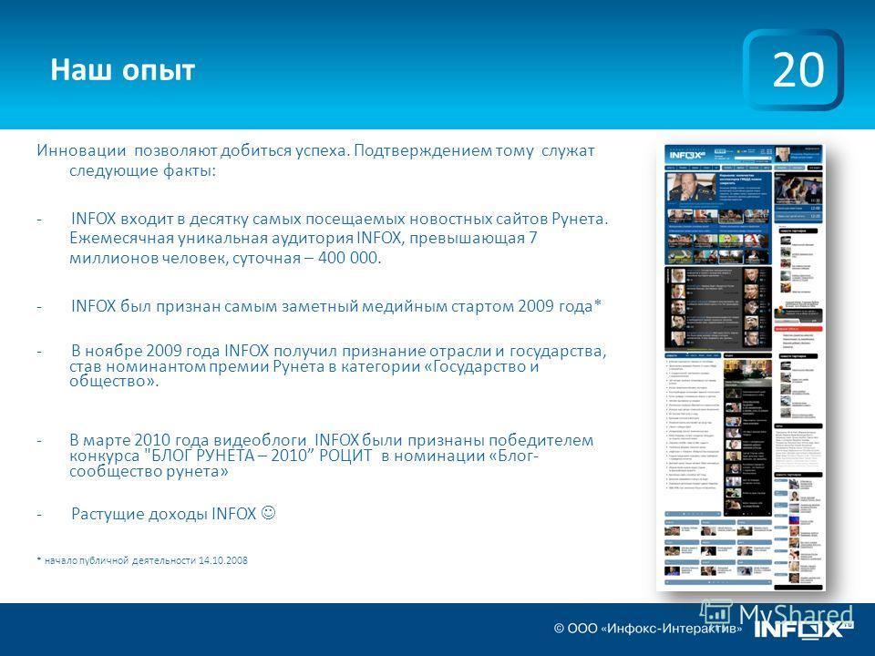 Наш опыт Инновации позволяют добиться успеха. Подтверждением тому служат следующие факты: - INFOX входит в десятку самых посещаемых новостных сайтов Рунета. Ежемесячная уникальная аудитория INFOX, превышающая 7 миллионов человек, суточная – 400 000.