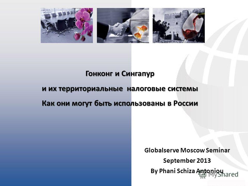 Гонконг и Сингапур и их территориальные налоговые системы Как они могут быть использованы в России Globalserve Moscow Seminar September 2013 By Phani Schiza Antoniou