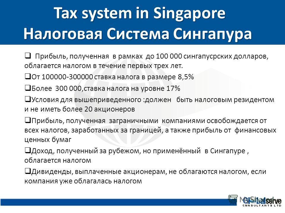 Tax system in Singapore Налоговая Система Сингапура Tax system in Singapore Налоговая Система Сингапура Прибыль, полученная в рамках до 100 000 сингапусрских долларов, облагается налогом в течение первых трех лет. От 100000-300000 ставка налога в раз