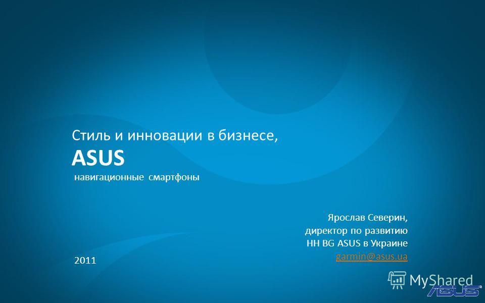 2011 ASUS Стиль и инновации в бизнесе, навигационные смартфоны Ярослав Северин, директор по развитию HH BG ASUS в Украине garmin@asus.ua