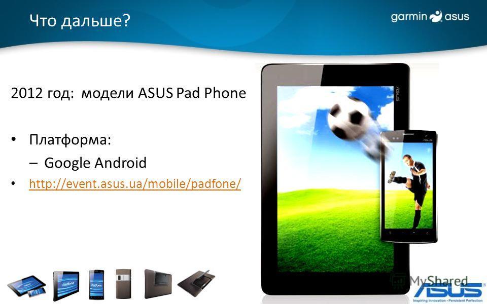 Что дальше? 2012 год: модели ASUS Pad Phone Платформа: –Google Android http://event.asus.ua/mobile/padfone/