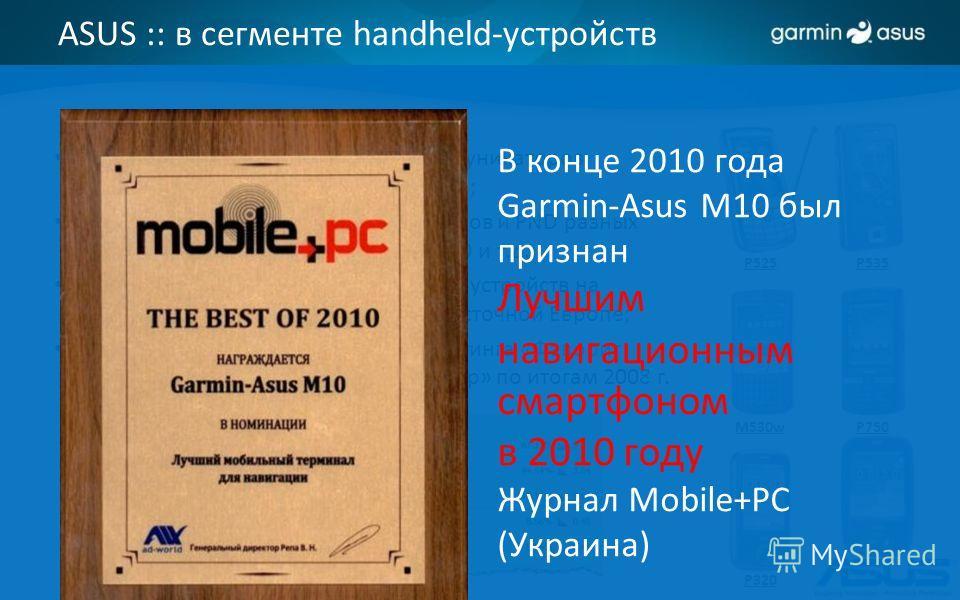 ASUS :: в сегменте handheld-устройств 10-летний опыт выпуска КПК и коммуникаторов с GPS-приемником, GPS-навигаторов; Хитовые модели КПК, коммуникаторов и PND разных классов: A696, P750, P525, P535, P320 и т.д.; ASUS входит в Top 3 производителей устр