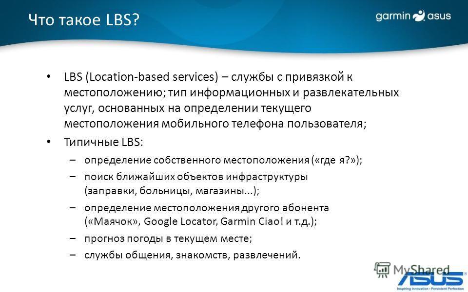 Что такое LBS? LBS (Location-based services) – службы с привязкой к местоположению; тип информационных и развлекательных услуг, основанных на определении текущего местоположения мобильного телефона пользователя; Типичные LBS: –определение собственног