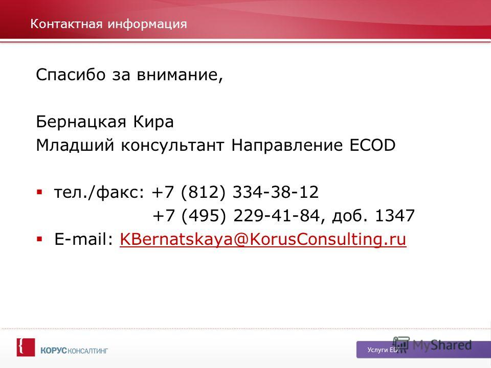 Контактная информация Спасибо за внимание, Бернацкая Кира Младший консультант Направление ECOD тел./факс: +7 (812) 334-38-12 +7 (495) 229-41-84, доб. 1347 E-mail: KBernatskaya@KorusConsulting.ruKBernatskaya@KorusConsulting.ru