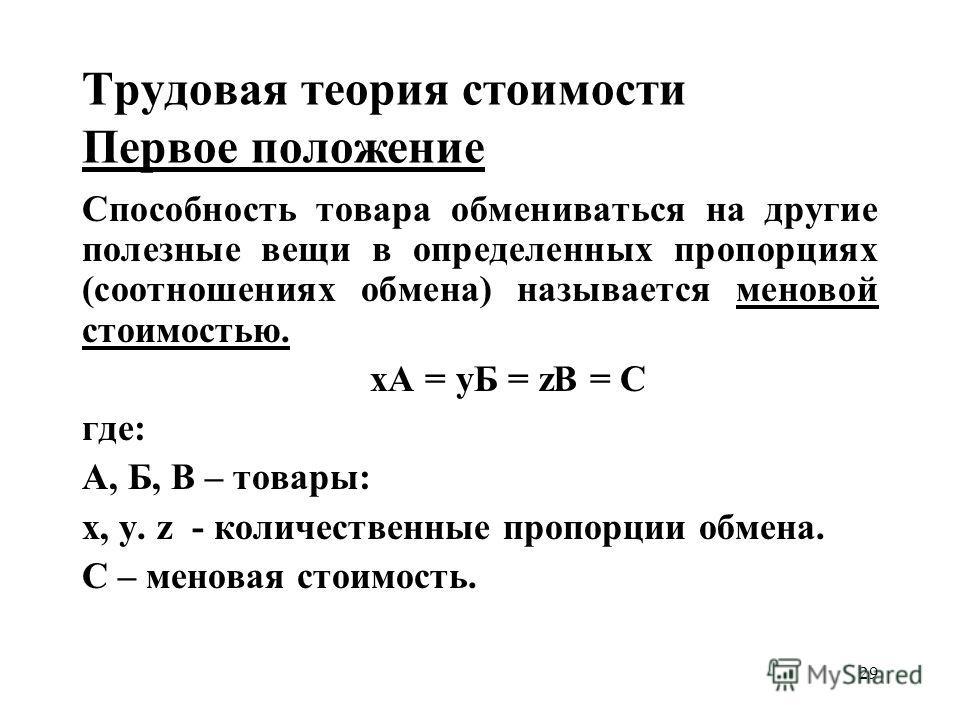 29 Трудовая теория стоимости Первое положение Способность товара обмениваться на другие полезные вещи в определенных пропорциях (соотношениях обмена) называется меновой стоимостью. хА = yБ = zВ = С где: А, Б, В – товары: x, y. z - количественные проп