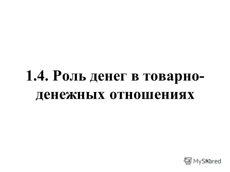 47 1.4. Роль денег в товарно- денежных отношениях