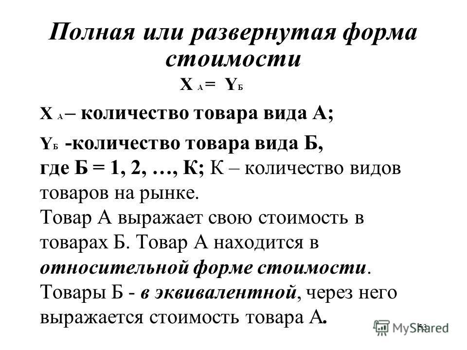 53 Полная или развернутая форма стоимости X А = Y Б X А – количество товара вида А; Y Б -количество товара вида Б, где Б = 1, 2, …, К; К – количество видов товаров на рынке. Товар А выражает свою стоимость в товарах Б. Товар А находится в относительн