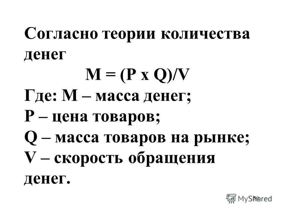 59 Согласно теории количества денег М = (Р х Q)/V Где: М – масса денег; Р – цена товаров; Q – масса товаров на рынке; V – скорость обращения денег.