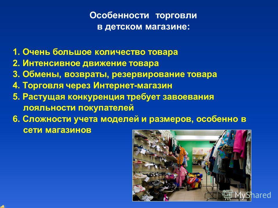 Особенности торговли в детском магазине: 1. Очень большое количество товара 2. Интенсивное движение товара 3. Обмены, возвраты, резервирование товара 4. Торговля через Интернет-магазин 5. Растущая конкуренция требует завоевания лояльности покупателей