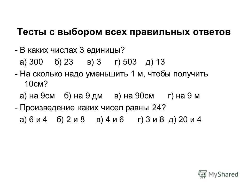 Тесты с выбором всех правильных ответов - В каких числах 3 единицы? а) 300 б) 23 в) 3 г) 503 д) 13 - На сколько надо уменьшить 1 м, чтобы получить 10см? а) на 9см б) на 9 дм в) на 90см г) на 9 м - Произведение каких чисел равны 24? а) 6 и 4 б) 2 и 8