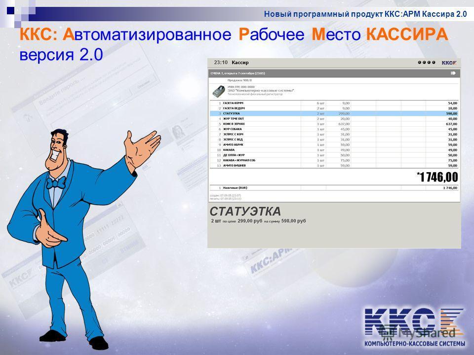 Новый программный продукт ККС:АРМ Кассира 2.0 ККС: Автоматизированное Рабочее Место КАССИРА версия 2.0