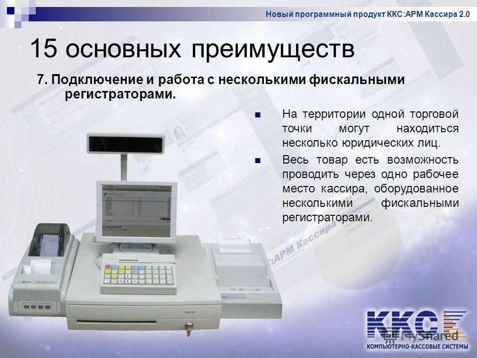 Новый программный продукт ККС:АРМ Кассира 2.0 15 основных преимуществ 7. Подключение и работа с несколькими фискальными регистраторами. На территории одной торговой точки могут находиться несколько юридических лиц. Весь товар есть возможность проводи