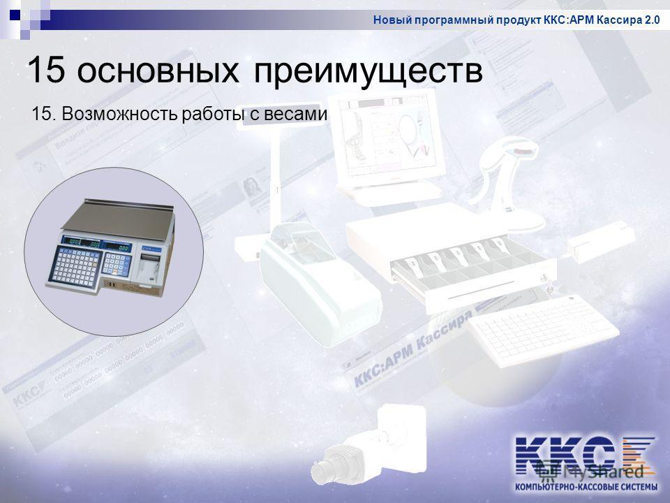 Новый программный продукт ККС:АРМ Кассира 2.0 15. Возможность работы с весами 15 основных преимуществ