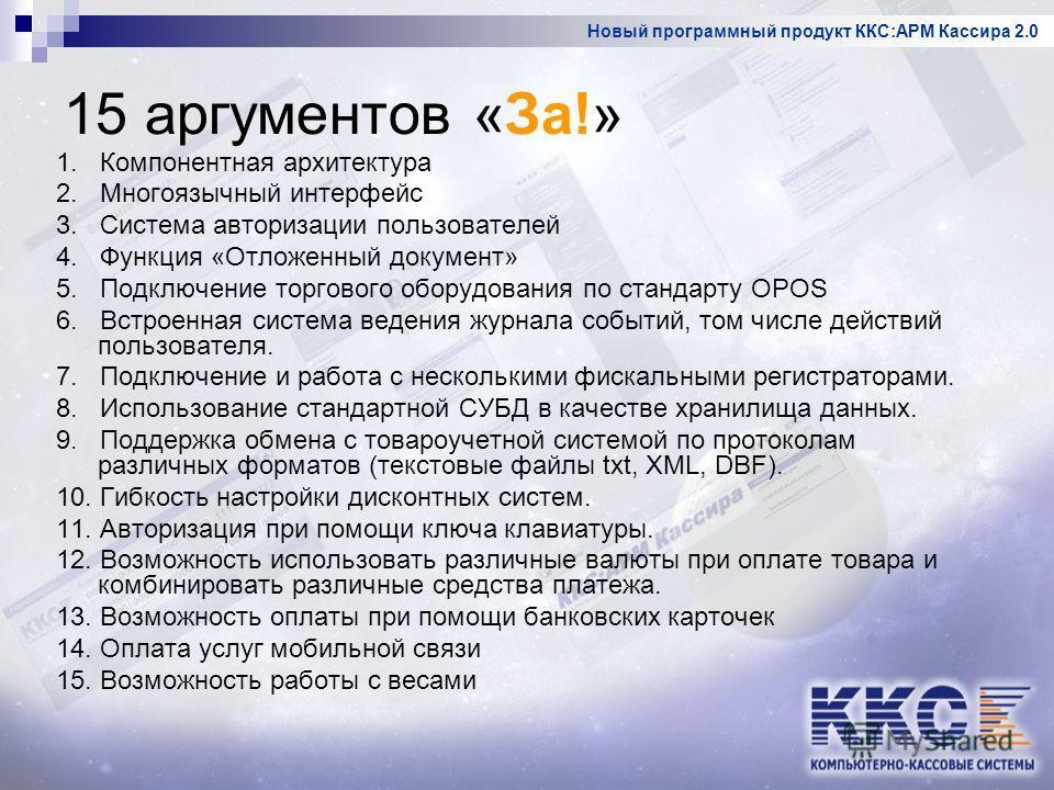 Новый программный продукт ККС:АРМ Кассира 2.0 15 аргументов «За!» 1. Компонентная архитектура 2. Многоязычный интерфейс 3. Система авторизации пользователей 4. Функция «Отложенный документ» 5. Подключение торгового оборудования по стандарту OPOS 6. В