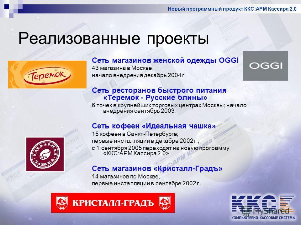 Новый программный продукт ККС:АРМ Кассира 2.0 Реализованные проекты Сеть магазинов женской одежды OGGI 43 магазина в Москве; начало внедрения декабрь 2004 г. Сеть ресторанов быстрого питания «Теремок - Русские блины» 6 точек в крупнейших торговых цен