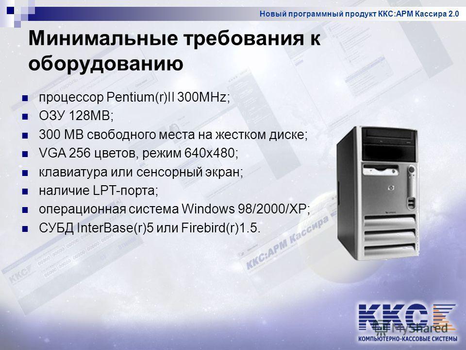 Новый программный продукт ККС:АРМ Кассира 2.0 Минимальные требования к оборудованию процессор Pentium(r)II 300MHz; ОЗУ 128MB; 300 MB свободного места на жестком диске; VGA 256 цветов, режим 640x480; клавиатура или сенсорный экран; наличие LPT-порта;