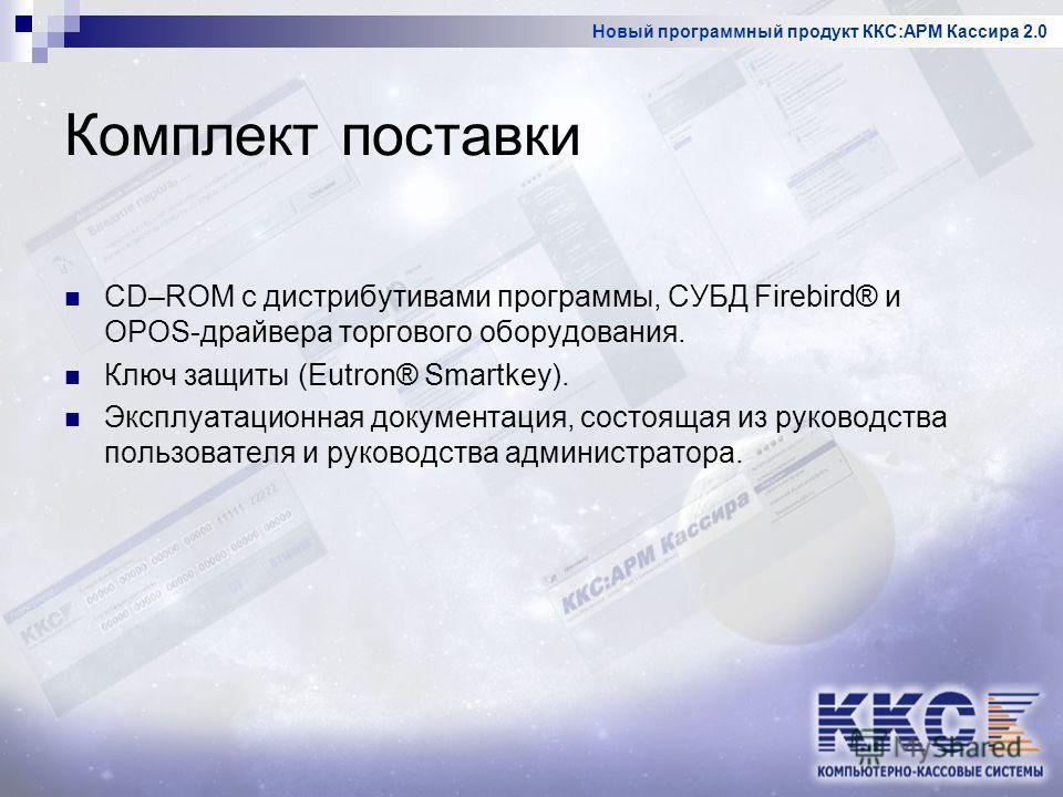 Новый программный продукт ККС:АРМ Кассира 2.0 Комплект поставки CD–ROM с дистрибутивами программы, СУБД Firebird® и OPOS-драйвера торгового оборудования. Ключ защиты (Eutron® Smartkey). Эксплуатационная документация, состоящая из руководства пользова