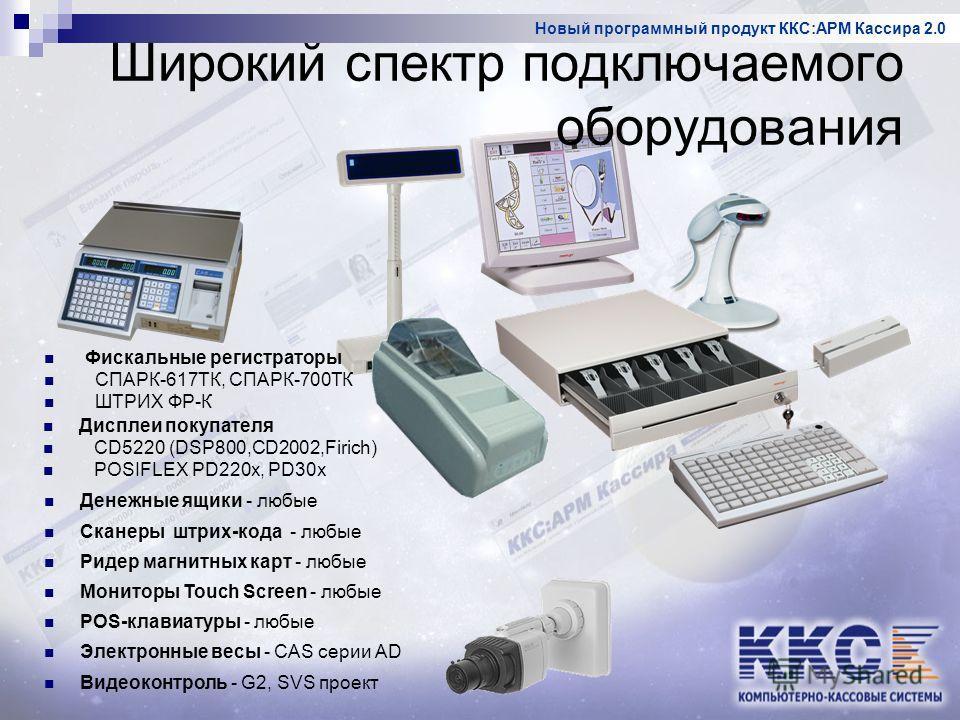 Новый программный продукт ККС:АРМ Кассира 2.0 Дисплеи покупателя CD5220 (DSP800,CD2002,Firich) POSIFLEX PD220x, PD30x Фискальные регистраторы СПАРК-617ТК, СПАРК-700ТК ШТРИХ ФР-К Мониторы Touch Screen - любые Денежные ящики - любые Сканеры штрих-кода