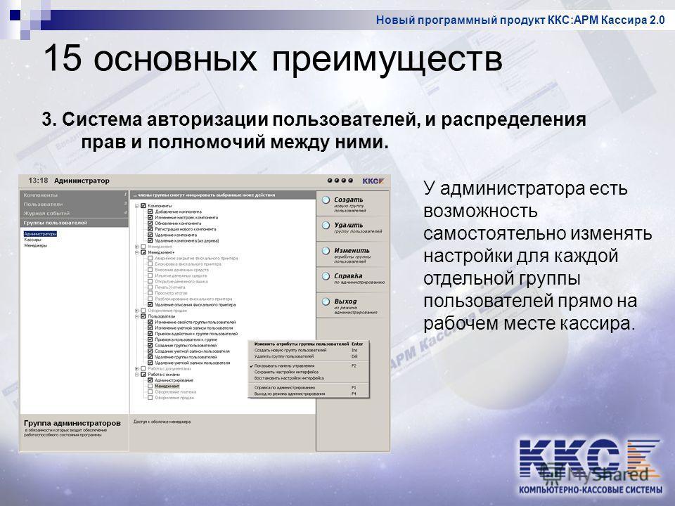 Новый программный продукт ККС:АРМ Кассира 2.0 15 основных преимуществ 3. Система авторизации пользователей, и распределения прав и полномочий между ними. У администратора есть возможность самостоятельно изменять настройки для каждой отдельной группы