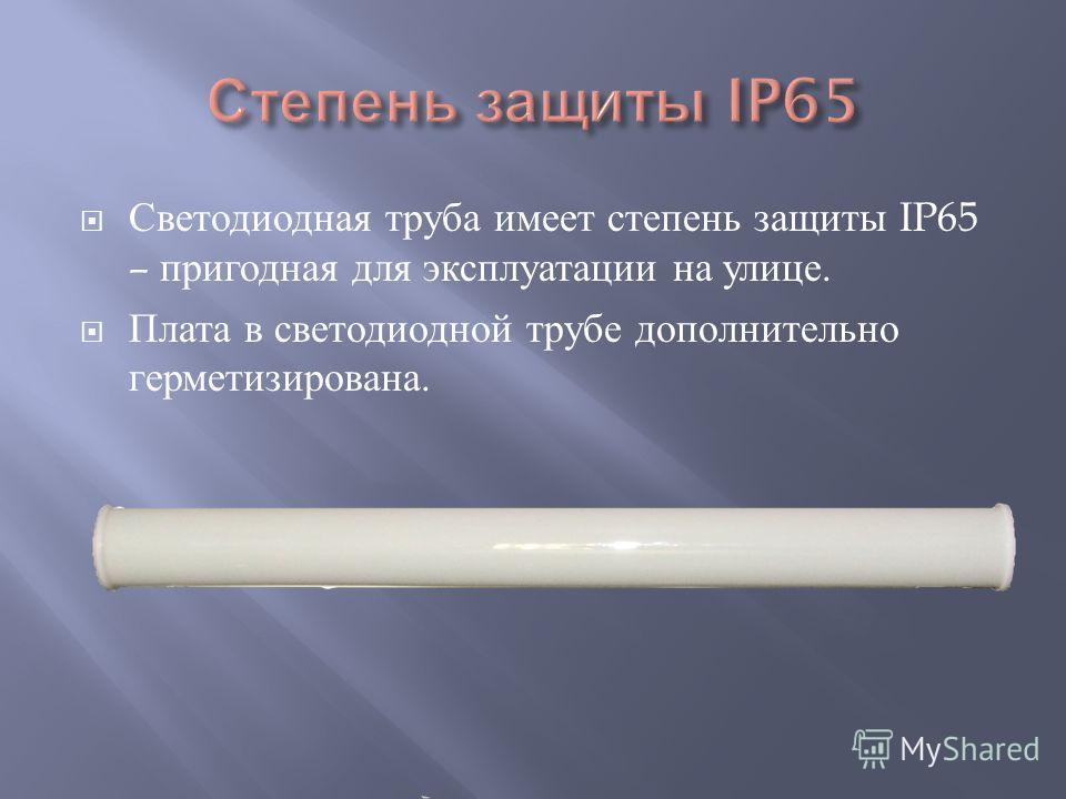 Светодиодная труба имеет степень защиты IP65 – пригодная для эксплуатации на улице. Плата в светодиодной трубе дополнительно герметизирована.