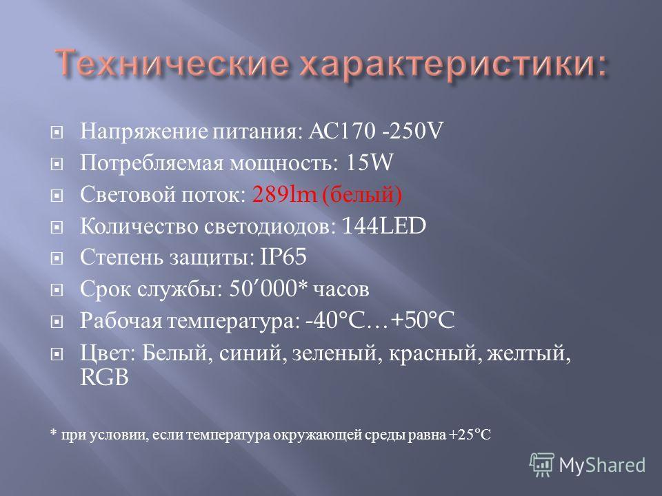 Напряжение питания : АС 170 -250V Потребляемая мощность : 15W Световой поток : 289lm ( белый ) Количество светодиодов : 144LED Степень защиты : IP65 Срок службы : 50000* часов Рабочая температура : -40°C…+50°C Цвет : Белый, синий, зеленый, красный, ж
