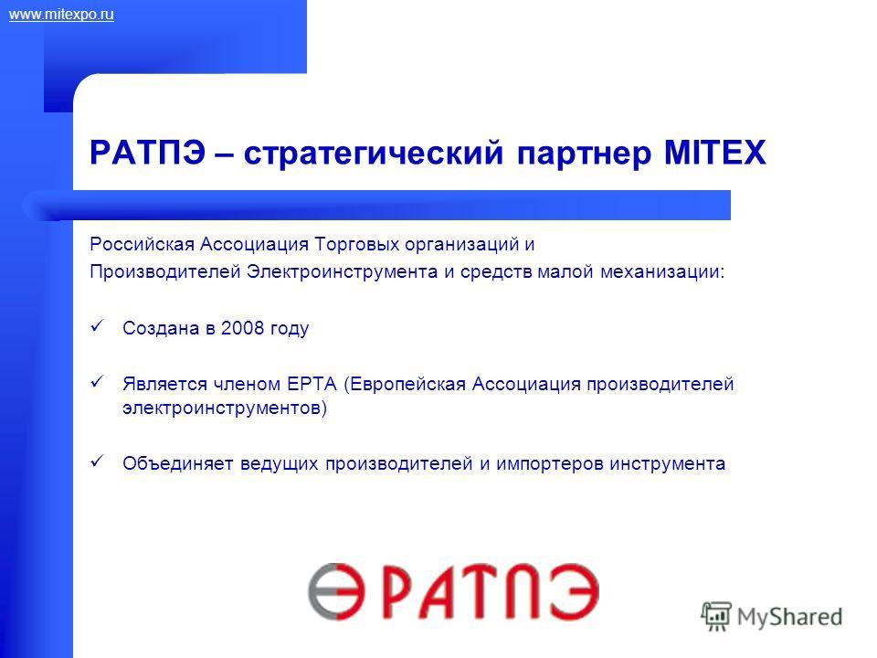 www.mitexpo.ru РАТПЭ – стратегический партнер MITEX Российская Ассоциация Торговых организаций и Производителей Электроинструмента и средств малой механизации: Создана в 2008 году Является членом EPTA (Европейская Ассоциация производителей электроинс