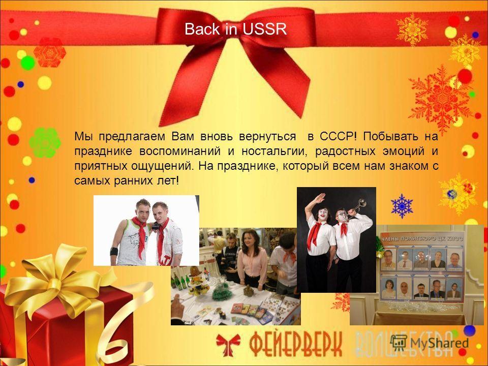 Back in USSR Мы предлагаем Вам вновь вернуться в СССР! Побывать на празднике воспоминаний и ностальгии, радостных эмоций и приятных ощущений. На празднике, который всем нам знаком с самых ранних лет!