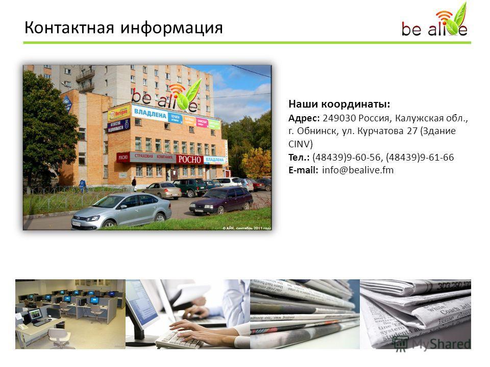 Контактная информация Наши координаты: Адрес: 249030 Россия, Калужская обл., г. Обнинск, ул. Курчатова 27 (Здание CINV) Тел.: (48439)9-60-56, (48439)9-61-66 E-mail: info@bealive.fm