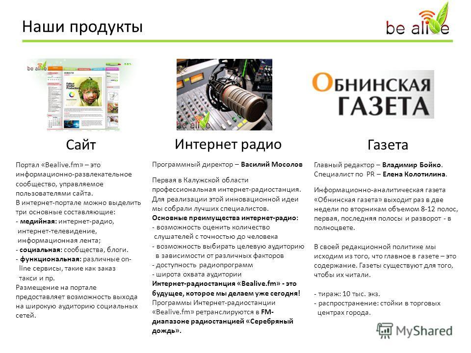 Наши продукты Сайт Портал «Bealive.fm» – это информационно-развлекательное сообщество, управляемое пользователями сайта. В интернет-портале можно выделить три основные составляющие: - медийная: интернет-радио, интернет-телевидение, информационная лен
