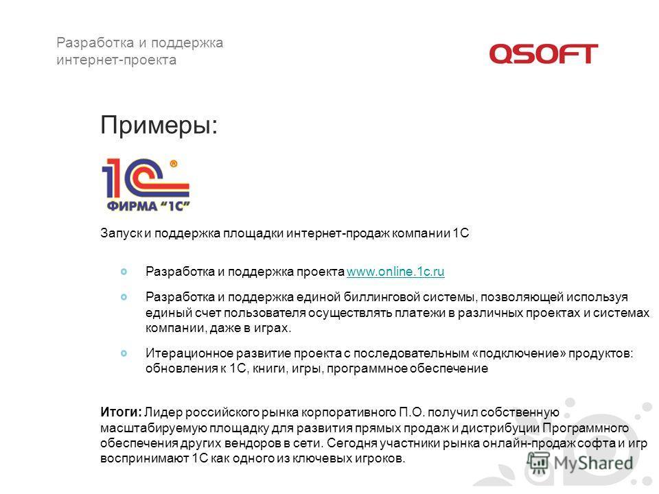 Примеры: Разработка и поддержка проекта www.online.1c.ruwww.online.1c.ru Разработка и поддержка единой биллинговой системы, позволяющей используя единый счет пользователя осуществлять платежи в различных проектах и системах компании, даже в играх. Ит