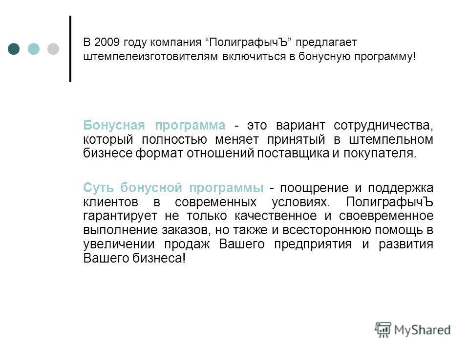 В 2009 году компания ПолиграфычЪ предлагает штемпелеизготовителям включиться в бонусную программу! Бонусная программа - это вариант сотрудничества, который полностью меняет принятый в штемпельном бизнесе формат отношений поставщика и покупателя. Суть