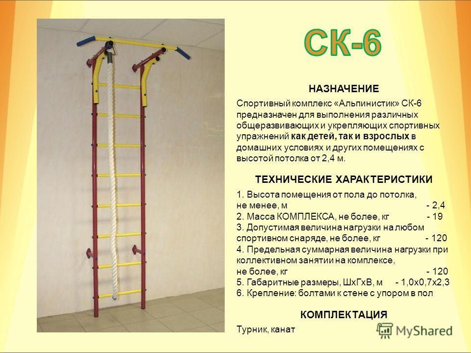СК-6 НАЗНАЧЕНИЕ Спортивный комплекс «Альпинистик» СК-6 предназначен для выполнения различных общеразвивающих и укрепляющих спортивных упражнений как детей, так и взрослых в домашних условиях и других помещениях с высотой потолка от 2,4 м. ТЕХНИЧЕСКИЕ