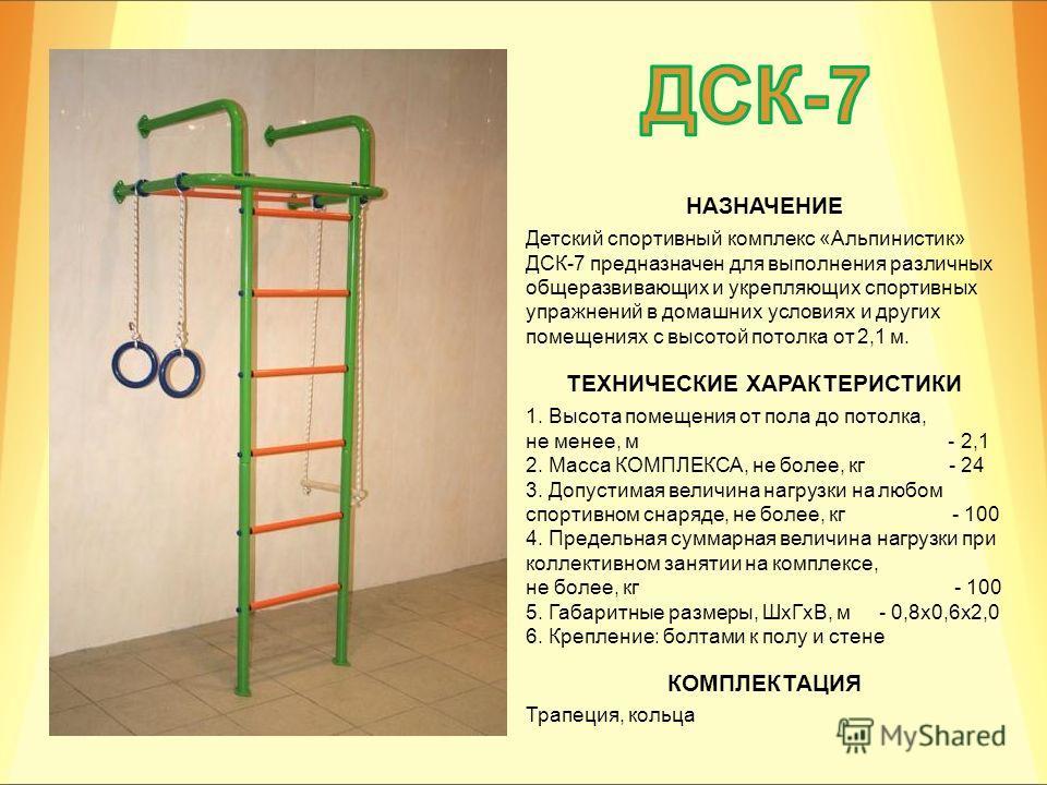 ДСК-7 НАЗНАЧЕНИЕ Детский спортивный комплекс «Альпинистик» ДСК-7 предназначен для выполнения различных общеразвивающих и укрепляющих спортивных упражнений в домашних условиях и других помещениях с высотой потолка от 2,1 м. ТЕХНИЧЕСКИЕ ХАРАКТЕРИСТИКИ
