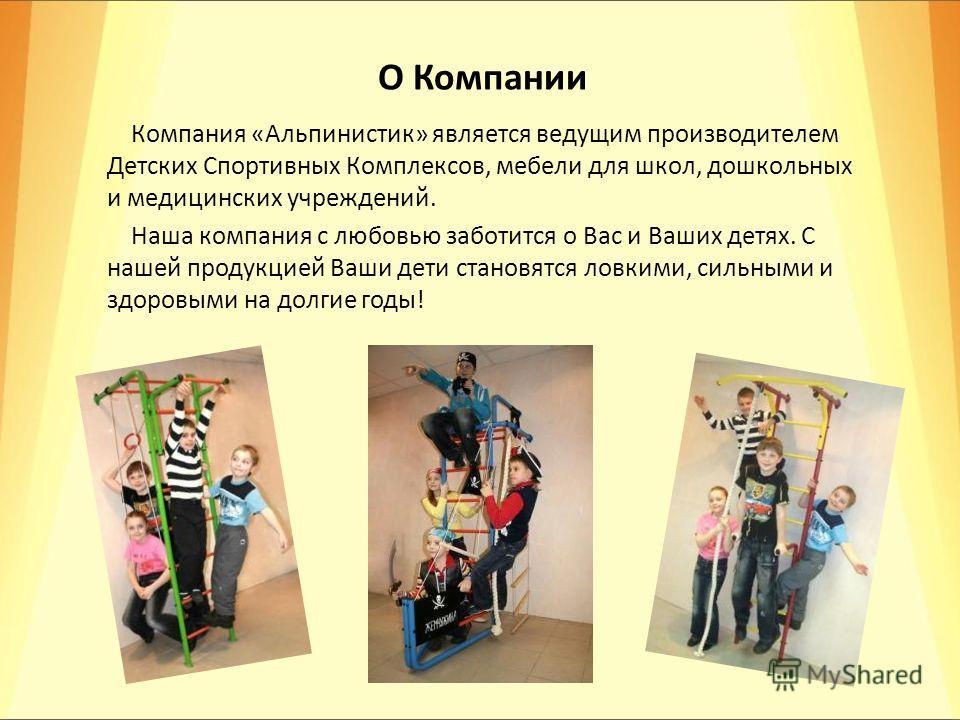 О Компании Компания «Альпинистик» является ведущим производителем Детских Спортивных Комплексов, мебели для школ, дошкольных и медицинских учреждений. Наша компания с любовью заботится о Вас и Ваших детях. С нашей продукцией Ваши дети становятся ловк